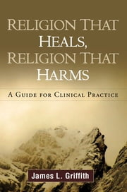 Religion That Heals, Religion That Harms - A Guide for Clinical Practice ebook by James L. Griffith, MD