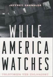 While America Watches : Televising the Holocaust ebook by Jeffrey Shandler
