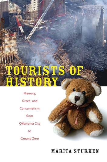 Tourists of History - Memory, Kitsch, and Consumerism from Oklahoma City to Ground Zero ebook by Marita Sturken