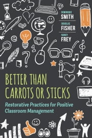 Better Than Carrots or Sticks - Restorative Practices for Positive Classroom Management ebook by Dominique Smith,Douglas Fisher,Nancy Frey