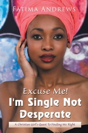 Excuse Me! Im Single Not Desperate - A Christian Girls Quest to Finding Mr. Right ebook by Fatima Andrews