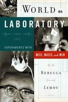 World as Laboratory - Experiments with Mice, Mazes, and Men ebook by Rebecca Lemov