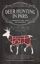 Deer Hunting in Paris - A Memoir of God, Guns, and Game Meat ebook by Paula Young Lee