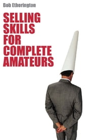 Selling Skills for Complete Ameteur - The art of selling ebook by Bob Etherington