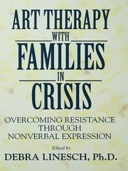 Art Therapy With Families In Crisis - Overcoming Resistance Through Nonverbal Expression ebook by Debra Greenspoon Linesch