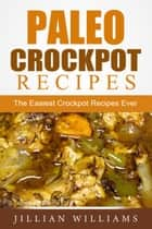Paleo Crockpot Recipes: The Easiest Crockpot Recipes Ever ebook by Jillian Williams