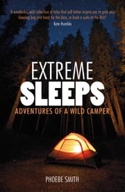 Extreme Sleeps: Adventures of a Wild Camper ebook by Phoebe Smith