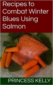 Recipes to Combat Winter Blues Using Salmon ebook by Princess Kelly