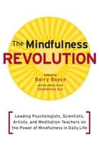 The Mindfulness Revolution - Leading Psychologists, Scientists, Artists, and Meditatiion Teachers on the Power of Mindfulness in Daily Life ebook by Barry Boyce, Jon Kabat-Zinn, Daniel Siegel,...