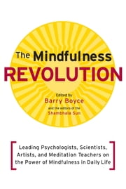 The Mindfulness Revolution - Leading Psychologists, Scientists, Artists, and Meditatiion Teachers on the Powe r of Mindfulness in Daily Life ebook by Barry Boyce,Jon Kabat-Zinn,Daniel Siegel,Thich Nhat Hanh,Jack Kornfield