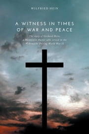A Witness in Times of War and Peace - The story of Gerhard Hein, a Mennonite Pastor who served in the Wehrmacht During World War II ebook by Wilfried Hein