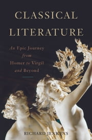 Classical Literature - An Epic Journey from Homer to Virgil and Beyond ebook by Richard Jenkyns