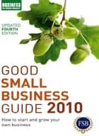 Good Small Business Guide 2010 - How to start and grow your own business ebook by Bloomsbury Publishing
