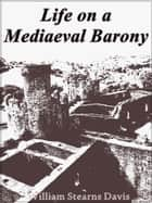 Life on a Mediaeval Barony - A Picture of a Typical Feudal Community in the Thirteenth Century ebook by William Stearns Davis