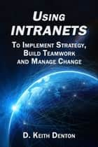 Using Intranets: To Implement Strategy, Build Teamwork and Manage Change ebook by D. Keith Denton