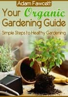 Your Organic Gardening Guide ebook by Adam Fawcett