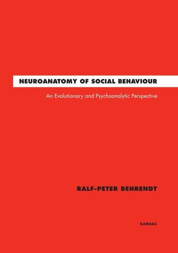 Neuroanatomy of Social Behaviour - An Evolutionary and Psychoanalytic Perspective ebook by Ralf-Peter Behrendt