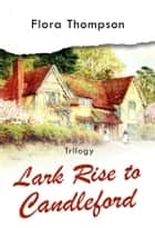 Lark Rise to Candleford - Trilogy ebook by Flora Thompson