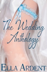 The Wedding Anthology - Includes All Three Novellas ebook by Ella Ardent