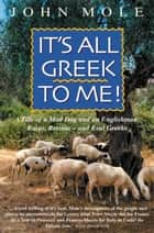 It's All Greek to Me! - A Tale of a Mad Dog and an Englishman, Ruins, Retsina - And Real Greeks ebook by John Mole