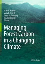 Managing Forest Carbon in a Changing Climate ebook by Mark S. Ashton,Mary L. Tyrrell,Deborah Spalding,Bradford Gentry