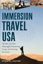 Immersion Travel USA: The Best and Most Meaningful Volunteering, Living, and Learning Excursions ebook by Sheryl Kayne