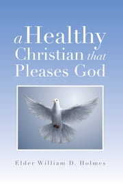 A Healthy Christian That Pleases God ebook by Elder William D. Holmes