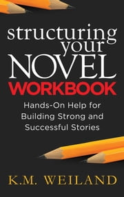 Structuring Your Novel Workbook: Hands-On Help for Building Strong and Successful Stories ebook by K.M. Weiland