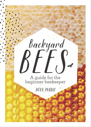 Backyard Bees - A guide for the beginner beekeeper ebook by Doug Purdie