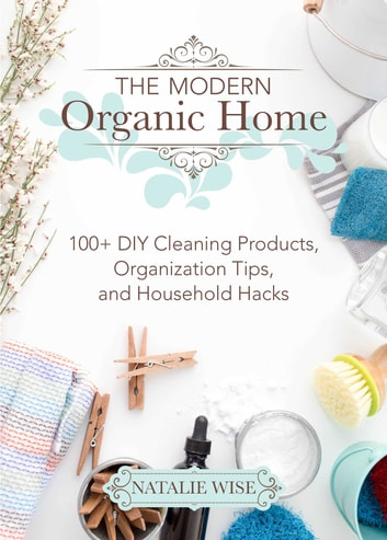 The Modern Organic Home - 100+ DIY Cleaning Products, Organization Tips, and Household Hacks ebook by Natalie Wise