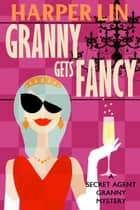 Granny Gets Fancy - Secret Agent Granny, #6 ebook by Harper Lin
