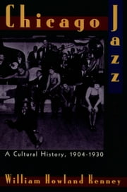 Chicago Jazz: A Cultural History, 1904-1930 ebook by William Howland Kenney