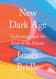 New Dark Age - Technology and the End of the Future ebook by James Bridle