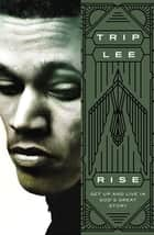 Rise - Get Up and Live in God's Great Story ebook by Trip Lee