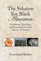 The Solution For Black America: ebook by Emmanuel Barbee