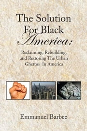 The Solution For Black America: - Reclaiming, Rebuilding, and Restoring The Urban Ghettos In America ebook by Emmanuel Barbee