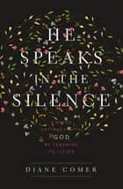He Speaks in the Silence - Finding Intimacy with God by Learning to Listen ebook by Diane Comer