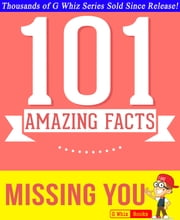 Missing You - 101 Amazing Facts You Didn't Know - Fun Facts and Trivia Tidbits Quiz Game Books ebook by G Whiz