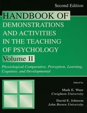 Handbook of Demonstrations and Activities in the Teaching of Psychology, Second Edition - Volume II: Physiological-Comparative, Perception, Learning, Cognitive, and Developmental ebook by Mark E. Ware,David E. Johnson