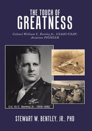 The Touch of Greatness - Colonel William C. Bentley Jr., USAAC/USAF; Aviation Pioneer ebook by Stewart W. Bentley, Jr., PhD