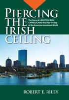 Piercing the Irish Ceiling: The Story of a Boston Irish Catholic Who Reached the Top of the American Investment World ebook by Robert E. Riley