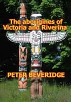 THE ABORIGINES OF VICTORIA AND RIVERINA, ebook by PETER BEVERIDGE