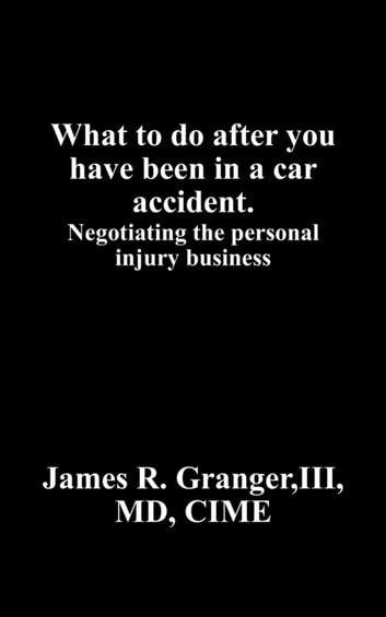 What to do after you have been in a car accident. - Negotiating the personal injury business ebook by Granger III MD