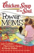 Chicken Soup for the Soul: Power Moms - 101 Stories Celebrating the Power of Choice for Stay-at-Home and Work-from-Home Moms ebook by Jack Canfield, Mark Victor Hansen, Wendy Walker