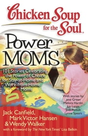 Chicken Soup for the Soul: Power Moms - 101 Stories Celebrating the Power of Choice for Stay-at-Home and Work-from-Home Moms ebook by Jack Canfield,Mark Victor Hansen,Wendy Walker