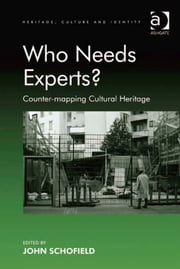 Who Needs Experts? - Counter-mapping Cultural Heritage ebook by Dr John Schofield,Professor Brian Graham