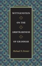 Wittgenstein on the Arbitrariness of Grammar ebook by Michael N. Forster