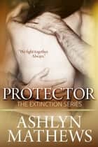 Protector: Prequel to the Extinction Series ebook by Ashlyn Mathews