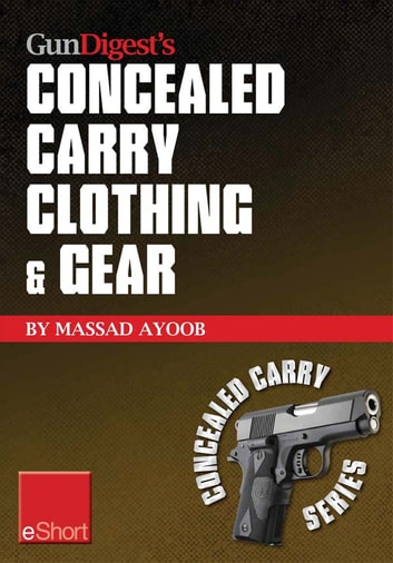 Gun Digest's Concealed Carry Clothing & Gear eShort - Comfortable concealed carry clothing – the best CCW shirts, jackets, pants & more for men and women. ebook by Massad Ayoob