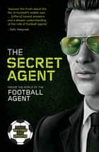 The Secret Agent - Inside the World of the Football Agent ebook by Secret Agent